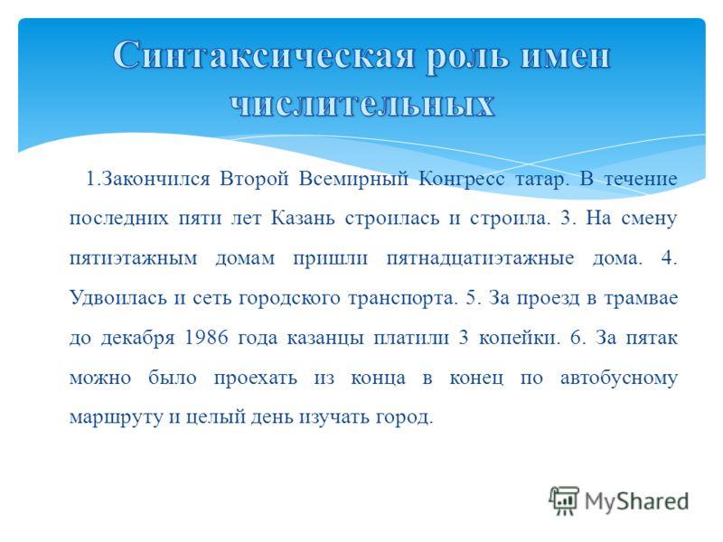 1.Закончился Второй Всемирный Конгресс татар. В течение последних пяти лет Казань строилась и строила. 3. На смену пятиэтажным домам пришли пятнадцатиэтажные дома. 4. Удвоилась и сеть городского транспорта. 5. За проезд в трамвае до декабря 1986 года
