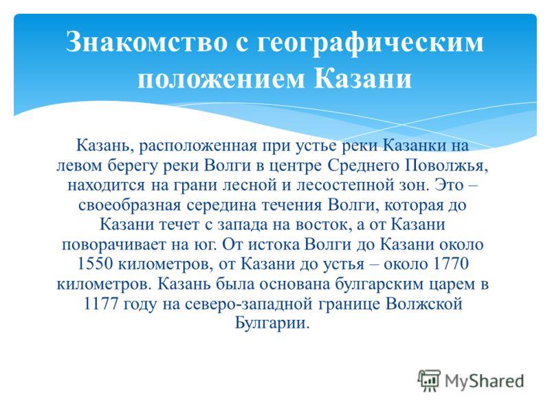 Казань, расположенная при устье реки Казанки на левом берегу реки Волги в центре Среднего Поволжья, находится на грани лесной и лесостепной зон. Это – своеобразная середина течения Волги, которая до Казани течет с запада на восток, а от Казани повора