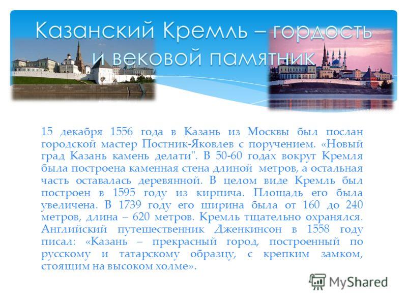 15 декабря 1556 года в Казань из Москвы был послан городской мастер Постник-Яковлев с поручением. «Новый град Казань камень делати