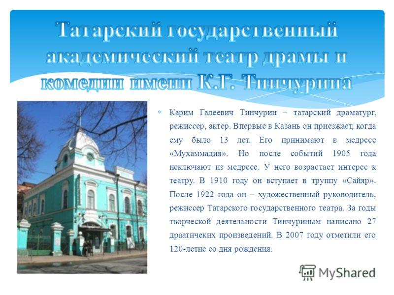 Карим Галеевич Тинчурин – татарский драматург, режиссер, актер. Впервые в Казань он приезжает, когда ему было 13 лет. Его принимают в медресе «Мухаммадия». Но после событий 1905 года исключают из медресе. У него возрастает интерес к театру. В 1910 го