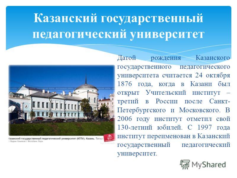 Датой рождения Казанского государственного педагогического университета считается 24 октября 1876 года, когда в Казани был открыт Учительский институт – третий в России после Санкт- Петербургского и Московского. В 2006 году институт отметил свой 130-