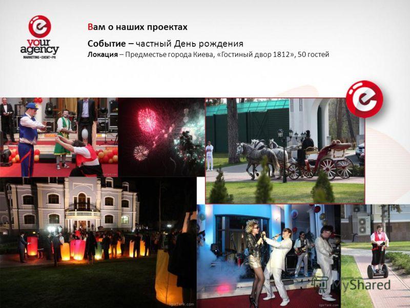 Событие – частный День рождения Локация – Предместье города Киева, «Гостиный двор 1812», 50 гостей Вам о наших проектах