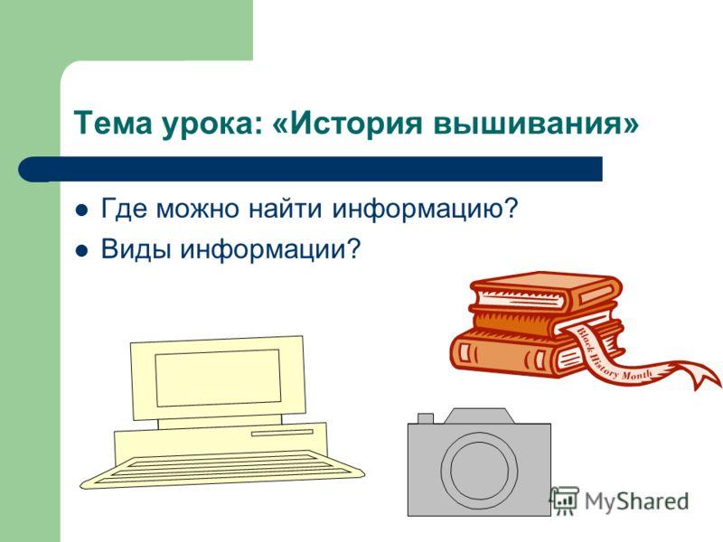 Тема урока: «История вышивания» Где можно найти информацию? Виды информации?
