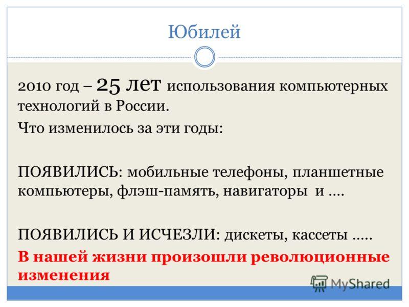 Юбилей 2010 год – 25 лет использования компьютерных технологий в России. Что изменилось за эти годы: ПОЯВИЛИСЬ: мобильные телефоны, планшетные компьютеры, флэш-память, навигаторы и …. ПОЯВИЛИСЬ И ИСЧЕЗЛИ: дискеты, кассеты ….. В нашей жизни произошли
