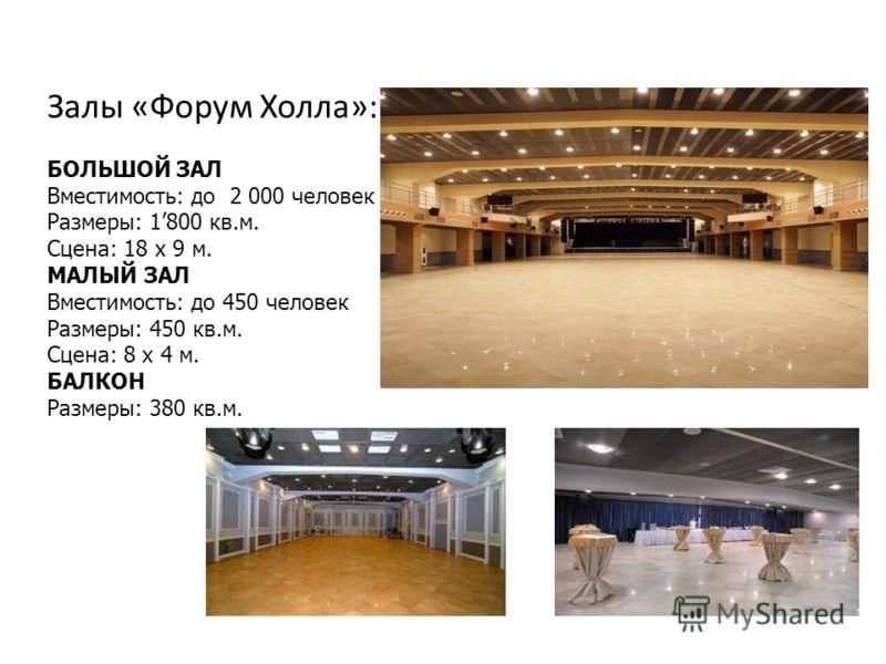 Залы «Форум Холла»: БОЛЬШОЙ ЗАЛ Вместимость: до 2 000 человек Размеры: 1800 кв.м. Сцена: 18 х 9 м. МАЛЫЙ ЗАЛ Вместимость: до 450 человек Размеры: 450 кв.м. Сцена: 8 х 4 м. БАЛКОН Размеры: 380 кв.м.
