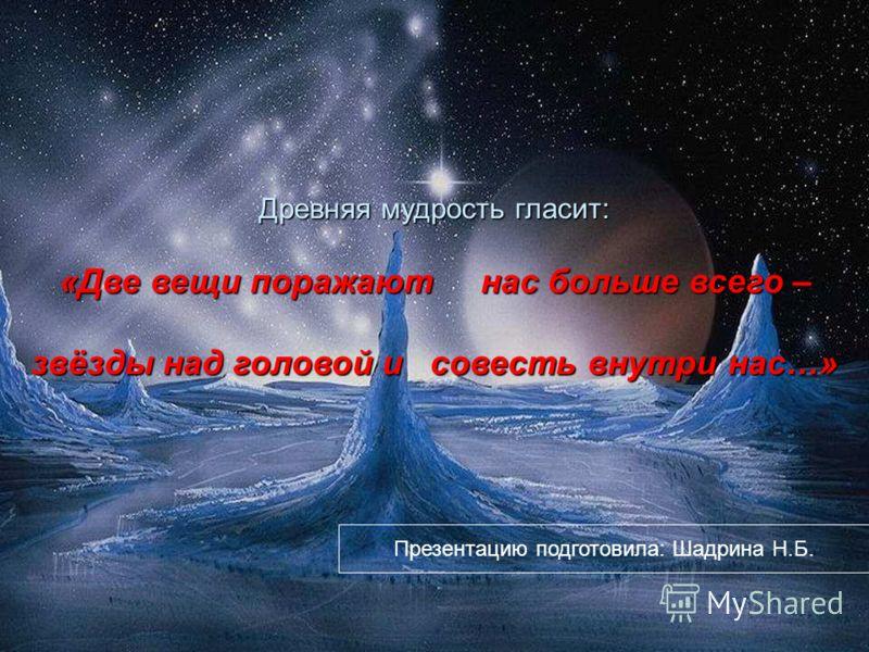 Древняя мудрость гласит: «Две вещи поражают нас больше всего – звёзды над головой и совесть внутри нас…» Презентацию подготовила: Шадрина Н.Б.