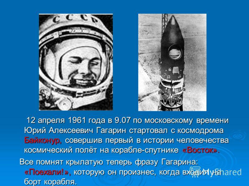12 апреля 1961 года в 9.07 по московскому времени Юрий Алексеевич Гагарин стартовал с космодрома Байконур, совершив первый в истории человечества космический полёт на корабле-спутнике «Восток». 12 апреля 1961 года в 9.07 по московскому времени Юрий А