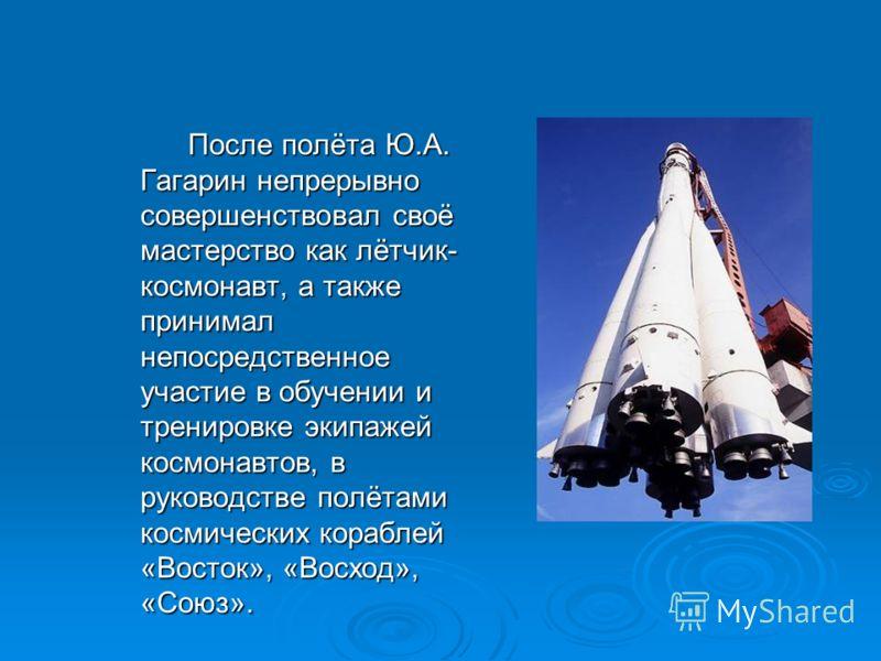 После полёта Ю.А. Гагарин непрерывно совершенствовал своё мастерство как лётчик- космонавт, а также принимал непосредственное участие в обучении и тренировке экипажей космонавтов, в руководстве полётами космических кораблей «Восток», «Восход», «Союз»