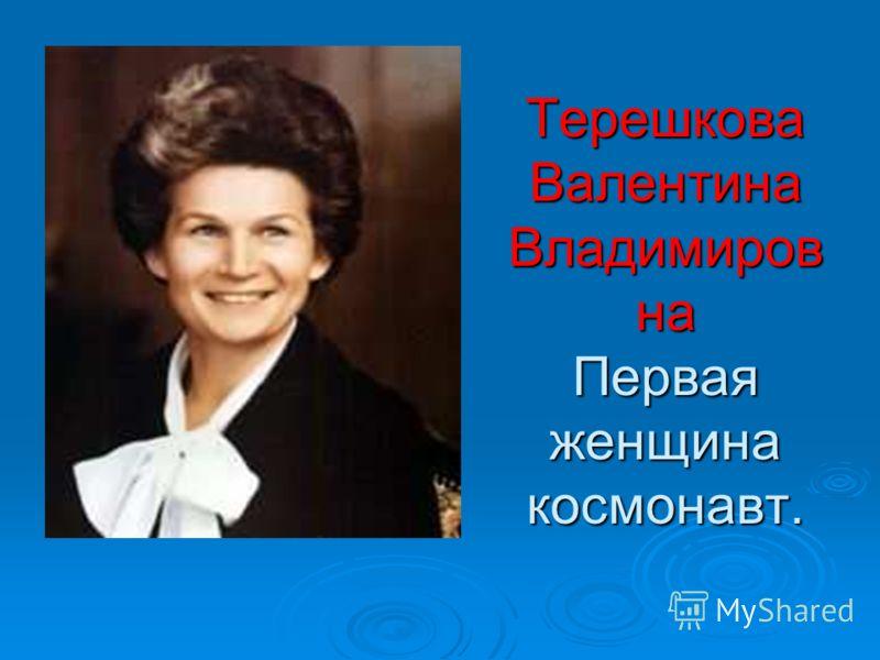 Терешкова Валентина Владимиров на Первая женщина космонавт.