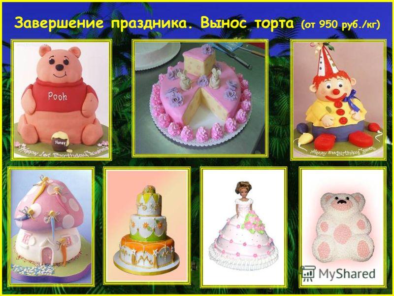Завершение праздника. Вынос торта (от 950 руб./кг)