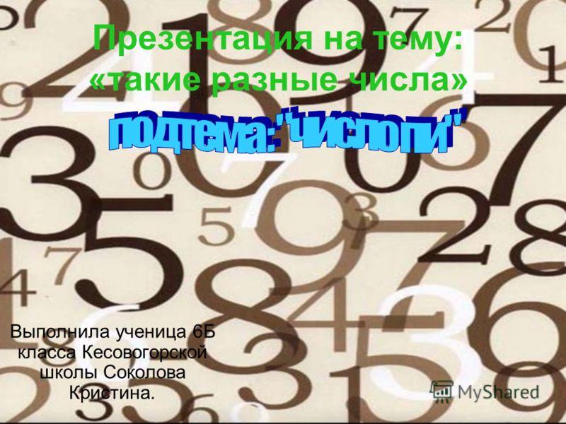 Презентация на тему: «такие разные числа» Выполнила ученица 6Б класса Кесовогорской школы Соколова Кристина.