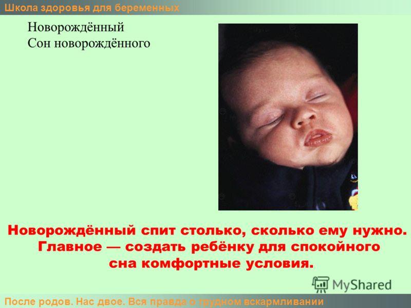 Школа здоровья для беременных После родов. Нас двое. Вся правда о грудном вскармливании Новорождённый Сон новорождённого Новорождённый спит столько, сколько ему нужно. Главное создать ребёнку для спокойного сна комфортные условия.