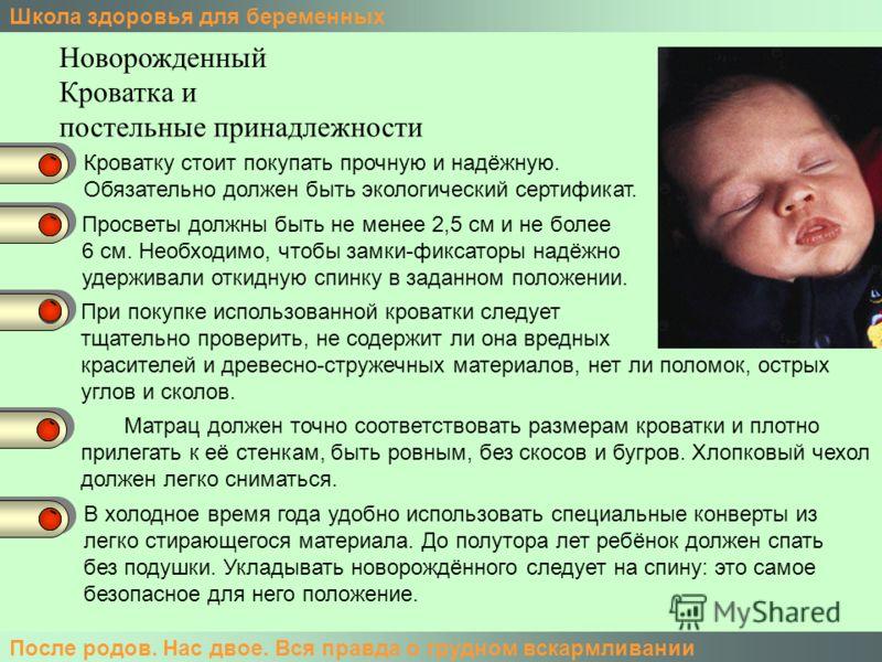 Школа здоровья для беременных После родов. Нас двое. Вся правда о грудном вскармливании Новорожденный Кроватка и постельные принадлежности Кроватку стоит покупать прочную и надёжную. Обязательно должен быть экологический сертификат. Просветы должны б