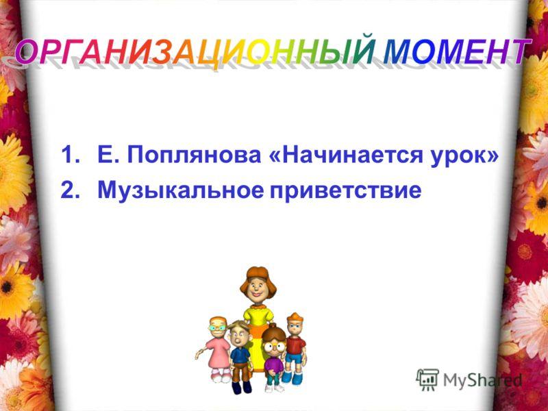 1.Е. Поплянова «Начинается урок» 2.Музыкальное приветствие