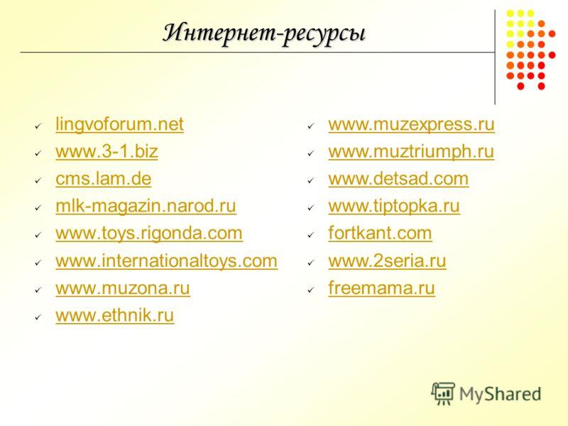 Интернет-ресурсы lingvoforum.net www.3-1.biz cms.lam.de mlk-magazin.narod.ru www.toys.rigonda.com www.internationaltoys.com www.muzona.ru www.ethnik.ru www.muzexpress.ru www.muztriumph.ru www.detsad.com www.tiptopka.ru fortkant.com www.2seria.ru free