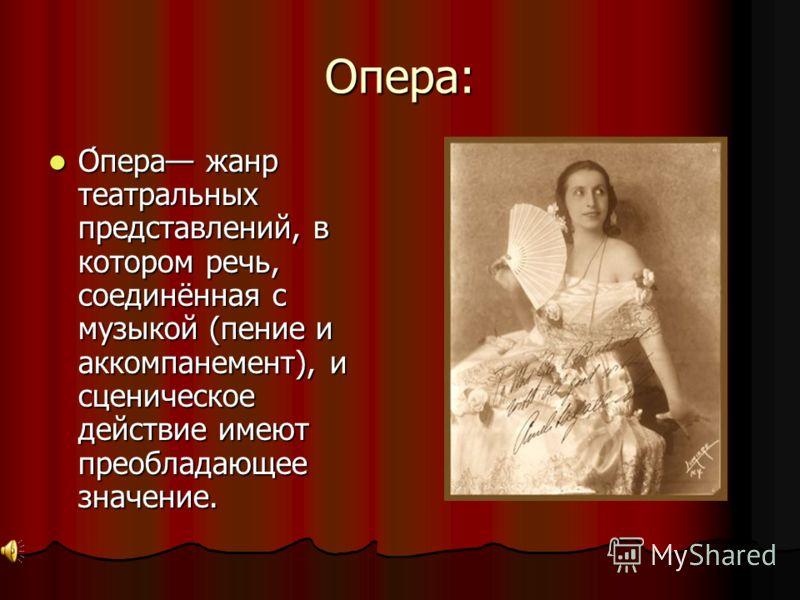 Опера: О́пера жанр театральных представлений, в котором речь, соединённая с музыкой (пение и аккомпанемент), и сценическое действие имеют преобладающее значение. О́пера жанр театральных представлений, в котором речь, соединённая с музыкой (пение и ак