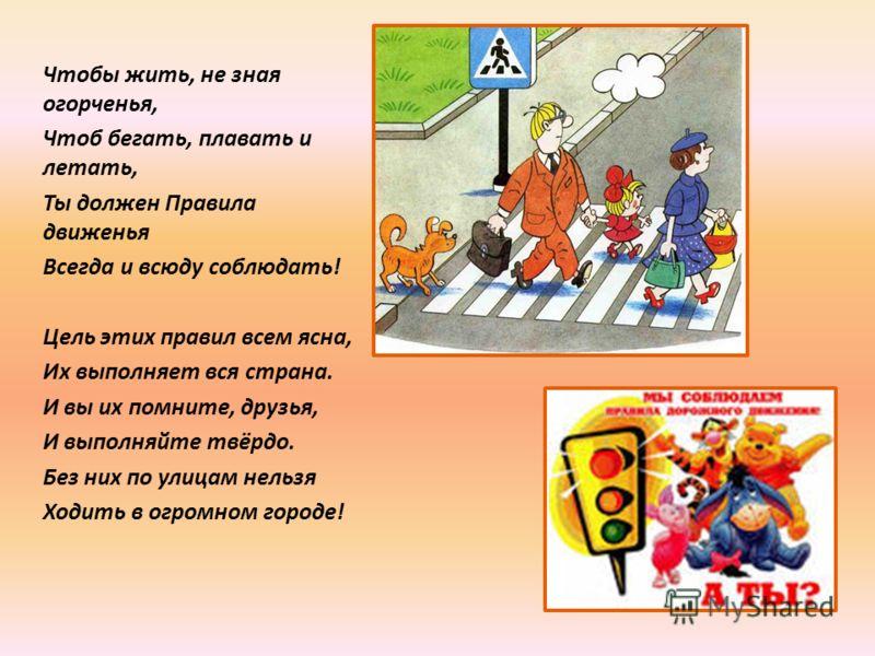 Чтобы жить, не зная огорченья, Чтоб бегать, плавать и летать, Ты должен Правила движенья Всегда и всюду соблюдать! Цель этих правил всем ясна, Их выполняет вся страна. И вы их помните, друзья, И выполняйте твёрдо. Без них по улицам нельзя Ходить в ог