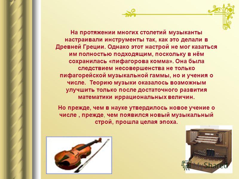 На протяжении многих столетий музыканты настраивали инструменты так, как это делали в Древней Греции. Однако этот настрой не мог казаться им полностью подходящим, поскольку в нём сохранилась «пифагорова комма». Она была следствием несовершенства не т