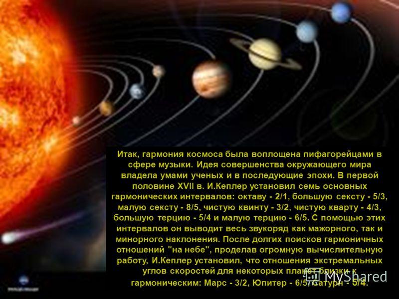 Итак, гармония космоса была воплощена пифагорейцами в сфере музыки. Идея совершенства окружающего мира владела умами ученых и в последующие эпохи. В первой половине XVII в. И.Кеплер установил семь основных гармонических интервалов: октаву - 2/1, боль