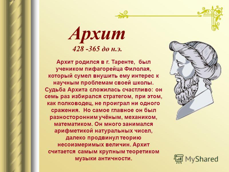 Архит 428 -365 до н.э. Архит родился в г. Таренте, был учеником пифагорейца Филолая, который сумел внушить ему интерес к научным проблемам своей школы. Судьба Архита сложилась счастливо: он семь раз избирался стратегом, при этом, как полководец, не п