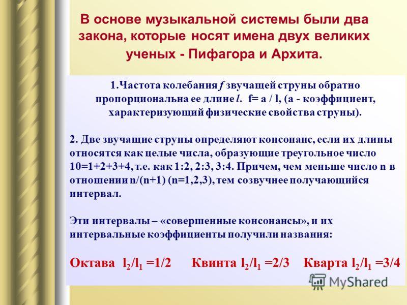 1.Частота колебания f звучащей струны обратно пропорциональна ее длине l. f= a / l, (а - коэффициент, характеризующий физические свойства струны). 2. Две звучащие струны определяют консонанс, если их длины относятся как целые числа, образующие треуго