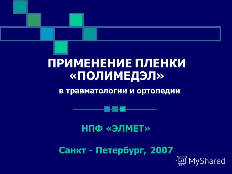 ПРИМЕНЕНИЕ ПЛЕНКИ «ПОЛИМЕДЭЛ» в травматологии и ортопедии НПФ «ЭЛМЕТ» Санкт - Петербург, 2007