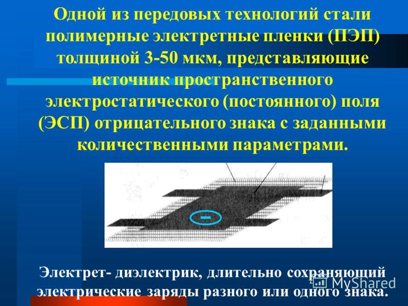 Одной из передовых технологий стали полимерные электретные пленки (ПЭП) толщиной 3-50 мкм, представляющие источник пространственного электростатического (постоянного) поля (ЭСП) отрицательного знака с заданными количественными параметрами. Электрет-