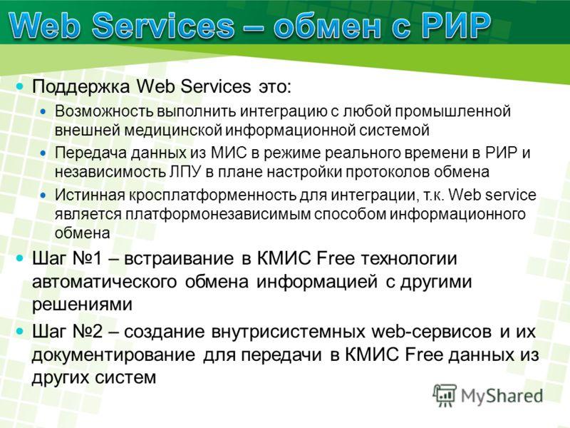 Поддержка Web Services это: Возможность выполнить интеграцию с любой промышленной внешней медицинской информационной системой Передача данных из МИС в режиме реального времени в РИР и независимость ЛПУ в плане настройки протоколов обмена Истинная кро
