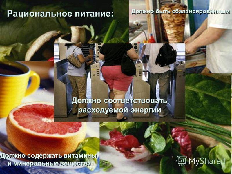 Рациональное питание: Должно быть сбалансированным Должно содержать витамины и минеральные вещества Должно соответствовать расходуемой энергии
