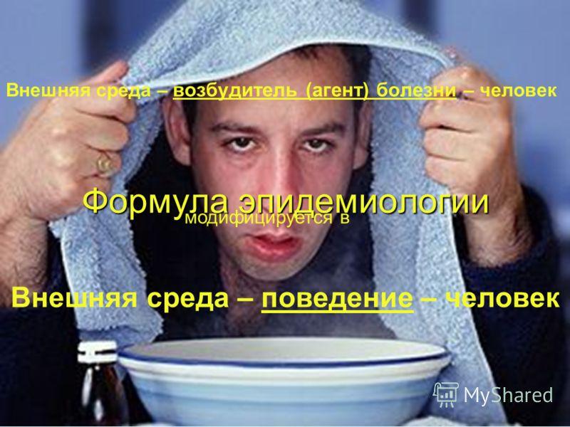 Формула эпидемиологии Внешняя среда – возбудитель (агент) болезни – человек модифицируется в Внешняя среда – поведение – человек