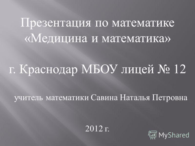 Презентация по математике «Медицина и математика» г. Краснодар МБОУ лицей 12 учитель математики Савина Наталья Петровна 2012 г.
