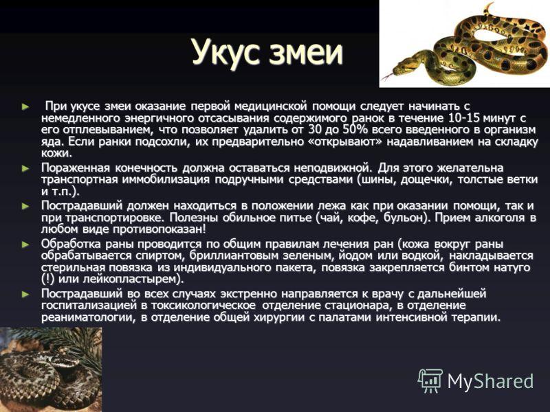Укус змеи При укусе змеи оказание первой медицинской помощи следует начинать с немедленного энергичного отсасывания содержимого ранок в течение 10-15 минут с его отплевыванием, что позволяет удалить от 30 до 50% всего введенного в организм яда. Если