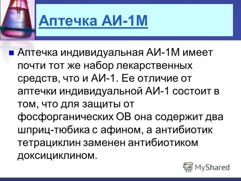 Аптечка АИ-1М Аптечка индивидуальная АИ-1М имеет почти тот же набор лекарственных средств, что и АИ-1. Ее отличие от аптечки индивидуальной АИ-1 состоит в том, что для защиты от фосфорганических ОВ она содержит два шприц-тюбика с афином, а антибиотик
