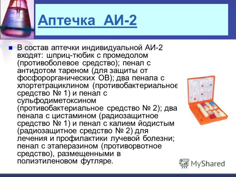 Аптечка АИ-2 В состав аптечки индивидуальной АИ-2 входят: шприц-тюбик с промедолом (противоболевое средство); пенал с антидотом тареном (для защиты от фосфорорганических ОВ); два пенала с хлортетрациклином (противобактериальное средство 1) и пенал с