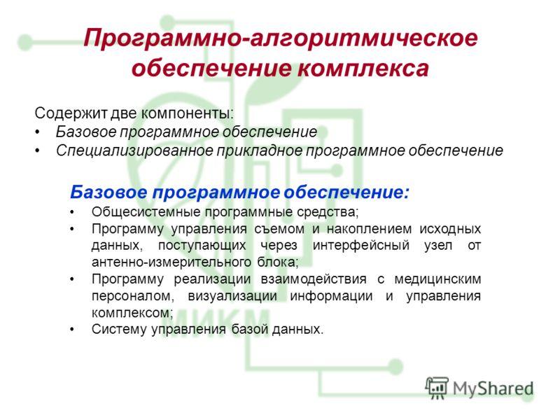Программно-алгоритмическое обеспечение комплекса Содержит две компоненты: Базовое программное обеспечение Специализированное прикладное программное обеспечение Базовое программное обеспечение: Общесистемные программные средства; Программу управления