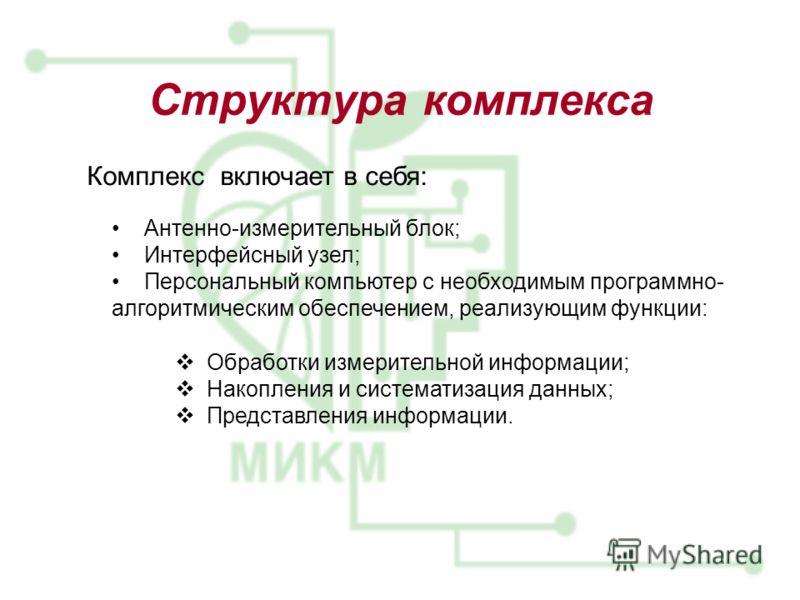 Структура комплекса Антенно-измерительный блок; Интерфейсный узел; Персональный компьютер с необходимым программно- алгоритмическим обеспечением, реализующим функции: Обработки измерительной информации; Накопления и систематизация данных; Представлен