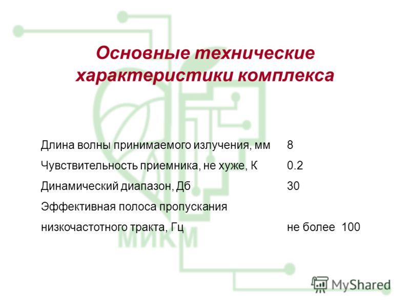 Основные технические характеристики комплекса Длина волны принимаемого излучения, мм8 Чувствительность приемника, не хуже, К0.2 Динамический диапазон, Дб30 Эффективная полоса пропускания низкочастотного тракта, Гц не более 100