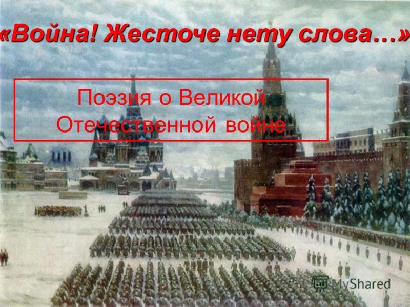 Поэзия о Великой Отечественной войне «Война! Жесточе нету слова…»