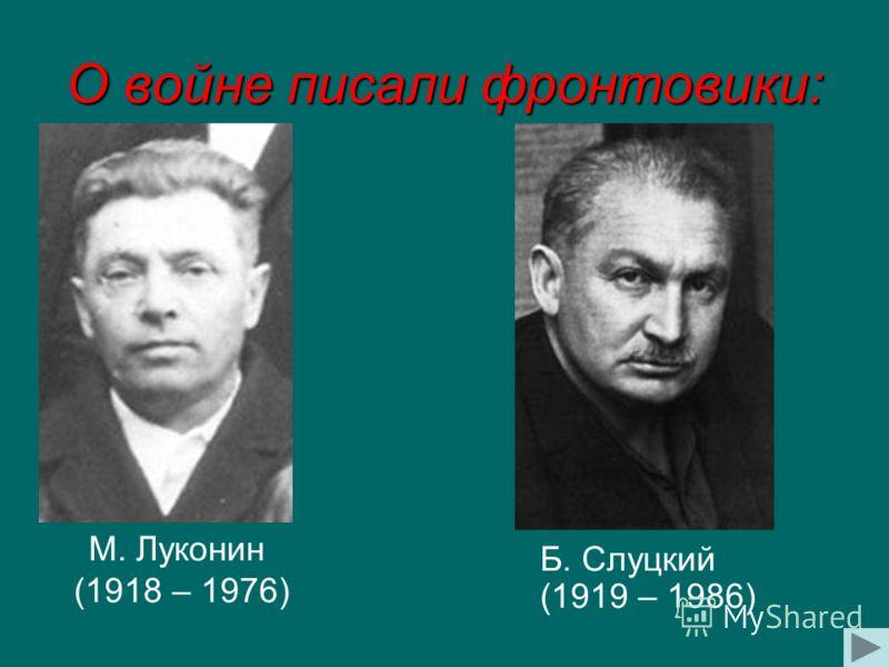 О войне писали фронтовики: М. Луконин (1918 – 1976) Б. Слуцкий (1919 – 1986)