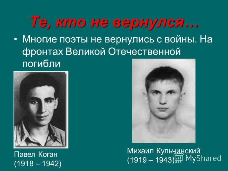 Те, кто не вернулся… Многие поэты не вернулись с войны. На фронтах Великой Отечественной погибли Павел Коган (1918 – 1942) Михаил Кульчинский (1919 – 1943).