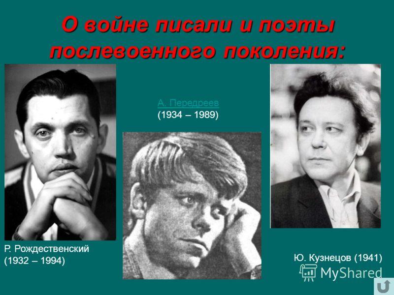 О войне писали и поэты послевоенного поколения: Р. Рождественский (1932 – 1994) А. Передреев А. Передреев (1934 – 1989) Ю. Кузнецов (1941)