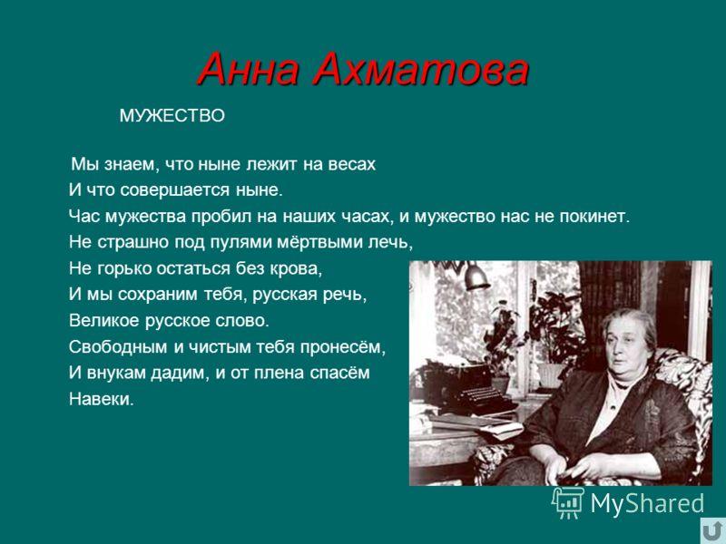 Анна Ахматова МУЖЕСТВО Мы знаем, что ныне лежит на весах И что совершается ныне. Час мужества пробил на наших часах, и мужество нас не покинет. Не страшно под пулями мёртвыми лечь, Не горько остаться без крова, И мы сохраним тебя, русская речь, Велик