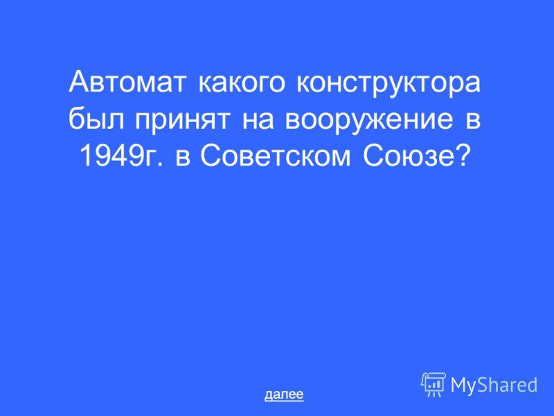 Автомат какого конструктора был принят на вооружение в 1949г. в Советском Союзе? далее