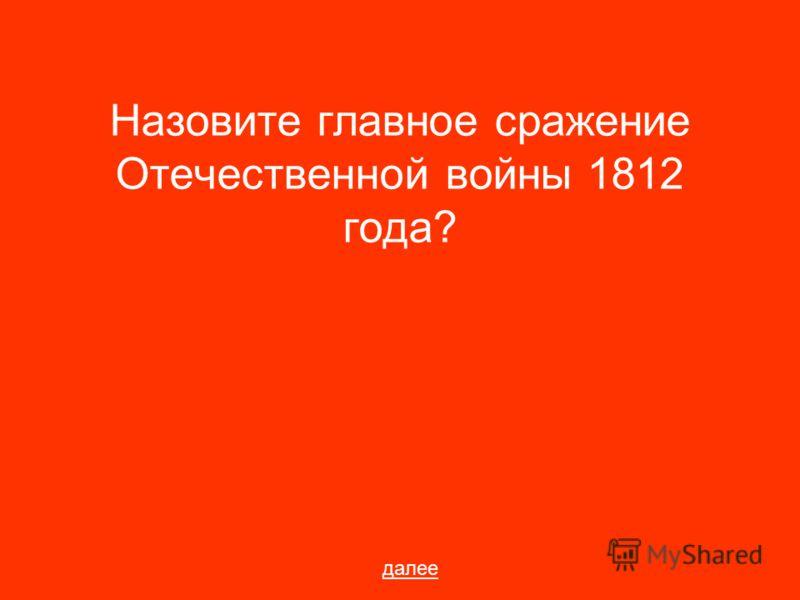 Назовите главное сражение Отечественной войны 1812 года? далее