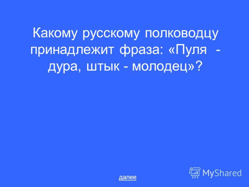 Какому русскому полководцу принадлежит фраза: «Пуля - дура, штык - молодец»? далее