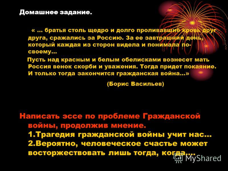 Домашнее задание. « … братья столь щедро и долго проливавшие кровь друг друга, сражались за Россию. За ее завтрашний день, который каждая из сторон видела и понимала по- своему… Пусть над красным и белым обелисками вознесет мать Россия венок скорби и
