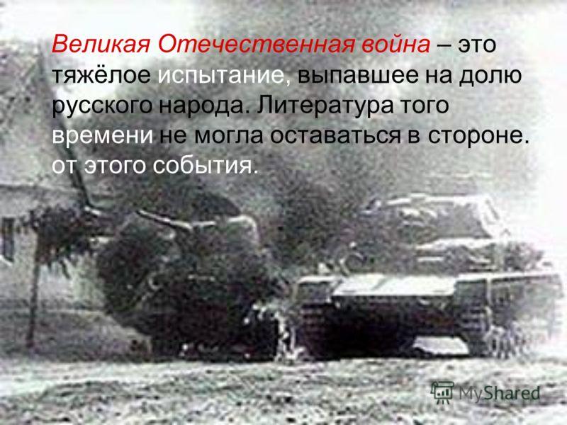 Великая Отечественная война – это тяжёлое испытание, выпавшее на долю русского народа. Литература того времени не могла оставаться в стороне. от этого события.