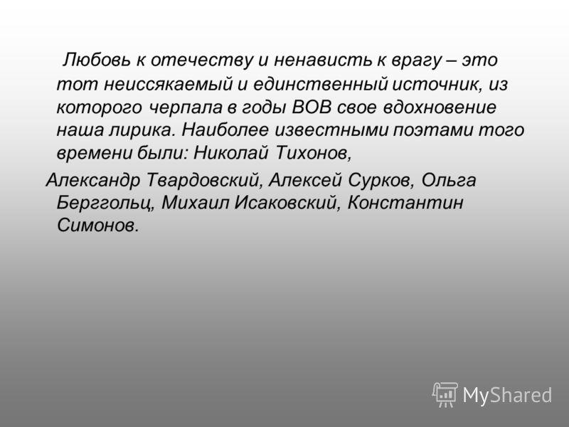 Любовь к отечеству и ненависть к врагу – это тот неиссякаемый и единственный источник, из которого черпала в годы ВОВ свое вдохновение наша лирика. Наиболее известными поэтами того времени были: Николай Тихонов, Александр Твардовский, Алексей Сурков,