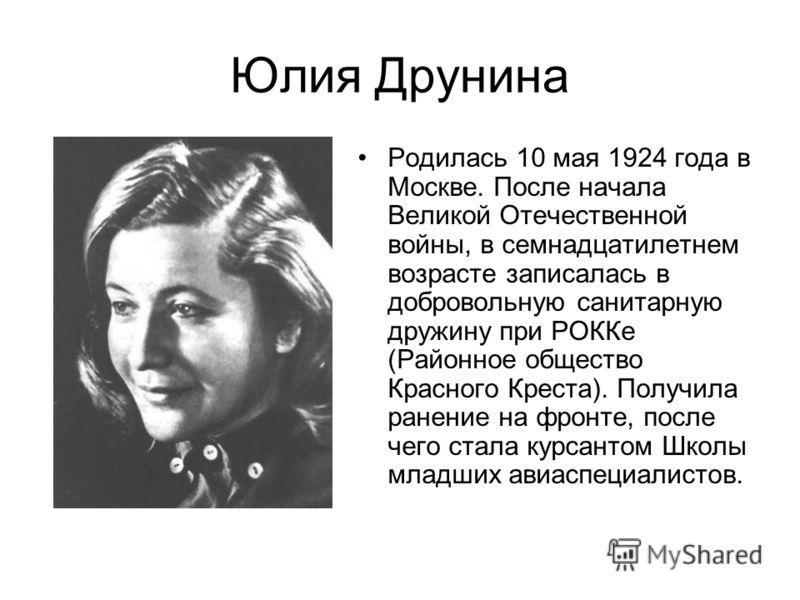 Юлия Друнина Родилась 10 мая 1924 года в Москве. После начала Великой Отечественной войны, в семнадцатилетнем возрасте записалась в добровольную санитарную дружину при РОККе (Районное общество Красного Креста). Получила ранение на фронте, после чего