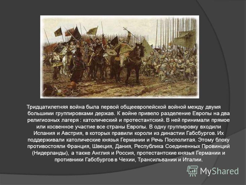 Тридцатилетняя война была первой общеевропейской войной между двумя большими группировками держав. К войне привело разделение Европы на два религиозных лагеря : католический и протестантский. В ней принимали прямое или косвенное участие все страны Ев